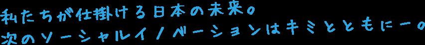 私たちが仕掛ける日本の未来。 次のソーシャル・イノベーションはキミとともに。